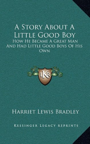 9781168786685: A Story About A Little Good Boy: How He Became A Great Man And Had Little Good Boys Of His Own