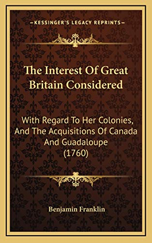 9781168790811: The Interest Of Great Britain Considered: With Regard To Her Colonies, And The Acquisitions Of Canada And Guadaloupe (1760)