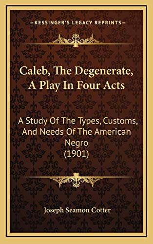 9781168793744: Caleb, The Degenerate, A Play In Four Acts: A Study Of The Types, Customs, And Needs Of The American Negro (1901)