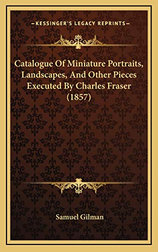 9781168805829: Catalogue Of Miniature Portraits, Landscapes, And Other Pieces Executed By Charles Fraser (1857)