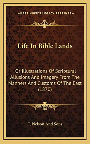 9781168808240: Life In Bible Lands: Or Illustrations Of Scriptural Allusions And Imagery From The Manners And Customs Of The East (1870)
