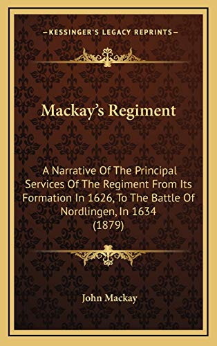 Mackay's Regiment: A Narrative Of The Principal Services Of The Regiment From Its Formation In 1626, To The Battle Of Nordlingen, In 1634 (1879) (1168808391) by Mackay, John