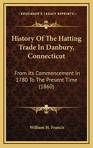 9781168825827: History Of The Hatting Trade In Danbury, Connecticut: From Its Commencement In 1780 To The Present Time (1860)