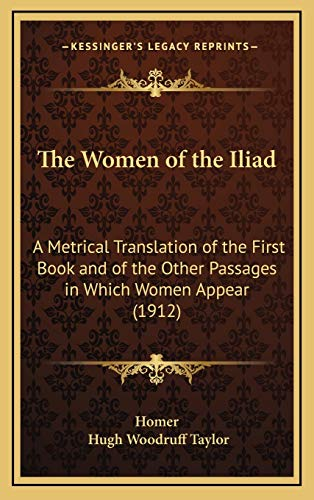 9781168834843: The Women of the Iliad: A Metrical Translation of the First Book and of the Other Passages in Which Women Appear (1912)