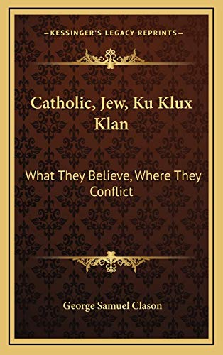 9781168841575: Catholic, Jew, Ku Klux Klan: What They Believe, Where They Conflict