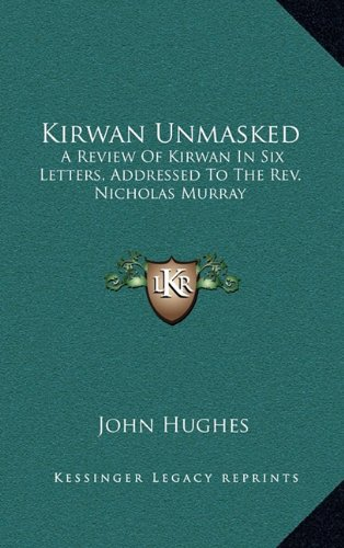 Kirwan Unmasked: A Review Of Kirwan In Six Letters, Addressed To The Rev. Nicholas Murray (1168842344) by John Hughes