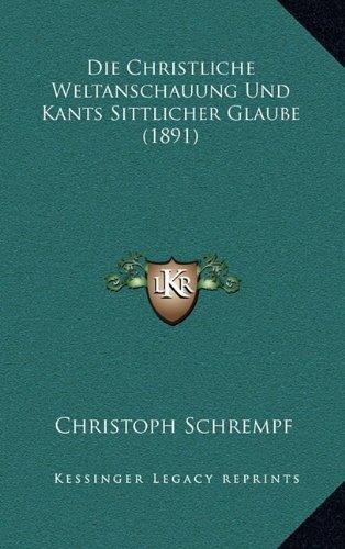 Die Christliche Weltanschauung Und Kants Sittlicher Glaube (1891) (German Edition)