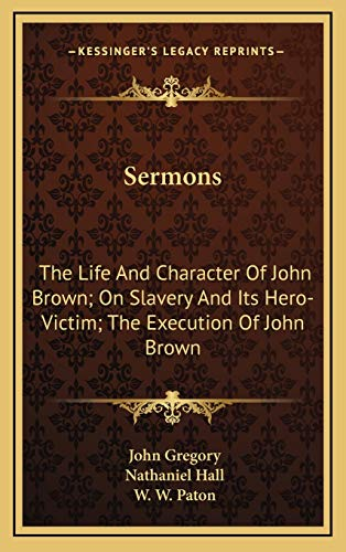 Sermons: The Life And Character Of John Brown; On Slavery And Its Hero-Victim; The Execution Of John Brown (1168856558) by John Gregory; Nathaniel Hall; W. W. Paton