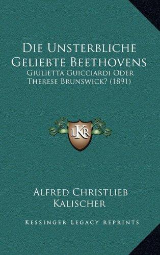 9781168885814: Die Unsterbliche Geliebte Beethovens: Giulietta Guicciardi Oder Therese Brunswick? (1891) (German Edition)