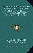 9781168888563: Illinois Central Railroad Company Vs. The People Of The State Of Illinois, Appeal From Douglas: Brief For Appellant (1876)