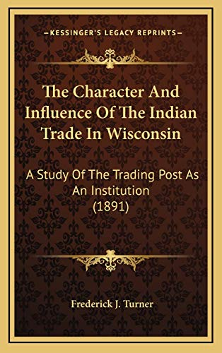 9781168904027: The Character And Influence Of The Indian Trade In Wisconsin: A Study Of The Trading Post As An Institution (1891)