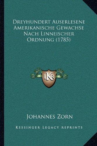 9781168907912: Dreyhundert Auserlesene Amerikanische Gewachse Nach Linneischer Ordnung (1785) (German Edition)