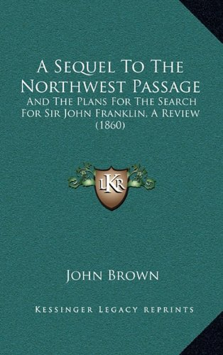 9781168917980: A Sequel To The Northwest Passage: And The Plans For The Search For Sir John Franklin, A Review (1860)