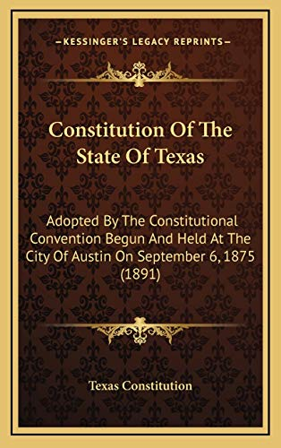 9781168922298: Constitution Of The State Of Texas: Adopted By The Constitutional Convention Begun And Held At The City Of Austin On September 6, 1875 (1891)