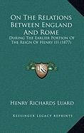9781168938794: On The Relations Between England And Rome: During The Earlier Portion Of The Reign Of Henry III (1877)
