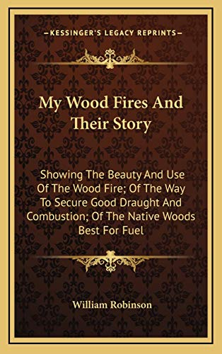 9781168946560: My Wood Fires And Their Story: Showing The Beauty And Use Of The Wood Fire; Of The Way To Secure Good Draught And Combustion; Of The Native Woods Best For Fuel