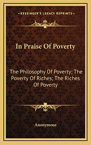 9781168946645: In Praise Of Poverty: The Philosophy Of Poverty; The Poverty Of Riches; The Riches Of Poverty
