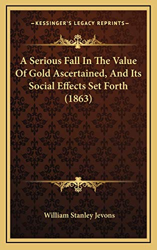 9781168947826: A Serious Fall In The Value Of Gold Ascertained, And Its Social Effects Set Forth (1863)