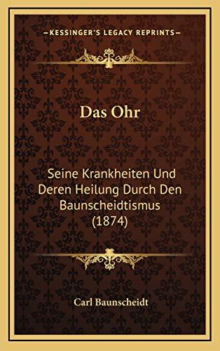 9781168957993: Das Ohr: Seine Krankheiten Und Deren Heilung Durch Den Baunscheidtismus (1874) (German Edition)