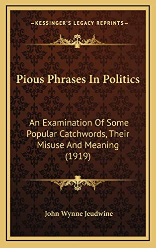 9781168978844: Pious Phrases In Politics: An Examination Of Some Popular Catchwords, Their Misuse And Meaning (1919)