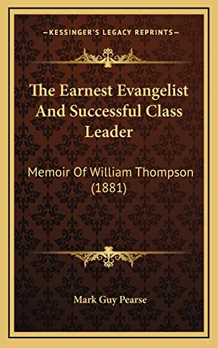 The Earnest Evangelist And Successful Class Leader: Memoir Of William Thompson (1881) (9781168994677) by Pearse, Mark Guy