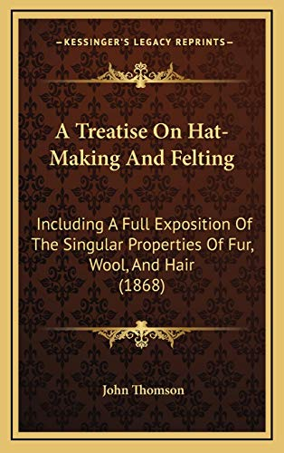 9781169005921: A Treatise On Hat-Making And Felting: Including A Full Exposition Of The Singular Properties Of Fur, Wool, And Hair (1868)