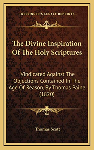 The Divine Inspiration Of The Holy Scriptures: Vindicated Against The Objections Contained In The Age Of Reason, By Thomas Paine (1820) (1169008496) by Scott, Thomas