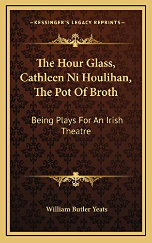 9781169017061: The Hour Glass, Cathleen Ni Houlihan, The Pot Of Broth: Being Plays For An Irish Theatre