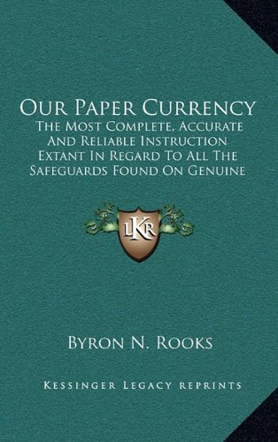 9781169018679: Our Paper Currency: The Most Complete, Accurate And Reliable Instruction Extant In Regard To All The Safeguards Found On Genuine Paper Currency Which Furnish Infallible Information (1891)