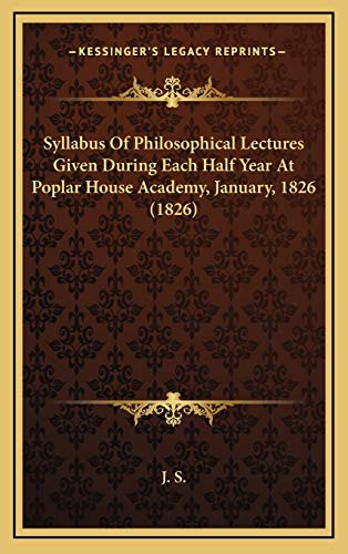 Syllabus Of Philosophical Lectures Given During Each Half Year At Poplar House Academy, January, 1826 (1826) (1169022456) by J. S.