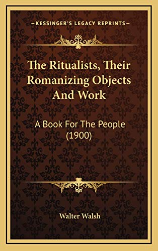 9781169059672: The Ritualists, Their Romanizing Objects And Work: A Book For The People (1900)