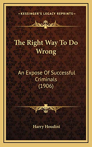 The Right Way To Do Wrong: An Expose Of Successful Criminals (1906) (116907023X) by Houdini, Harry