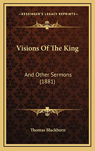 Visions Of The King: And Other Sermons (1881) (9781169099753) by Thomas Blackburn