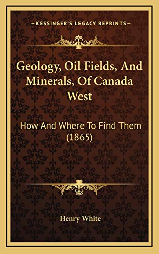 9781169114623: Geology, Oil Fields, And Minerals, Of Canada West: How And Where To Find Them (1865)