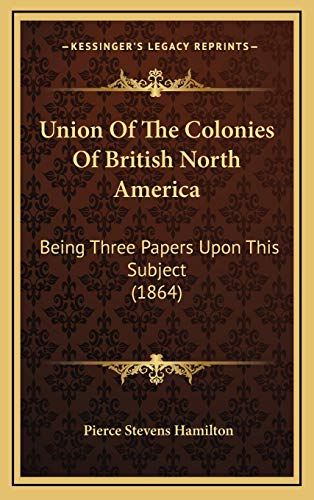 9781169115583: Union Of The Colonies Of British North America: Being Three Papers Upon This Subject (1864)