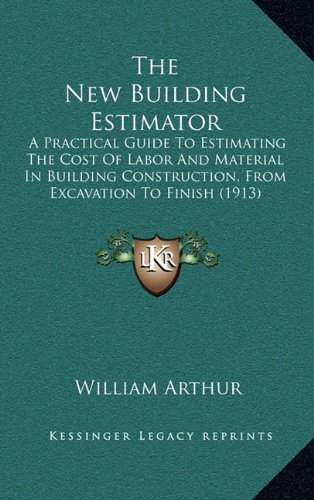 9781169139770: The New Building Estimator: A Practical Guide To Estimating The Cost Of Labor And Material In Building Construction, From Excavation To Finish (1913)