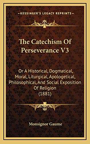 9781169140462: The Catechism Of Perseverance V3: Or A Historical, Dogmatical, Moral, Liturgical, Apologetical, Philosophical, And Social Exposition Of Religion (1881)