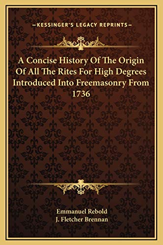 9781169176263: A Concise History Of The Origin Of All The Rites For High Degrees Introduced Into Freemasonry From 1736