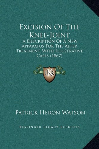 9781169229587: Excision of the Knee-Joint: A Description of a New Apparatus for the After Treatment, with Illustrative Cases (1867)