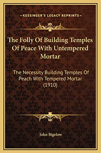 9781169246003: The Folly Of Building Temples Of Peace With Untempered Mortar: The Necessity Building Temples Of Peach With Tempered Mortar (1910)