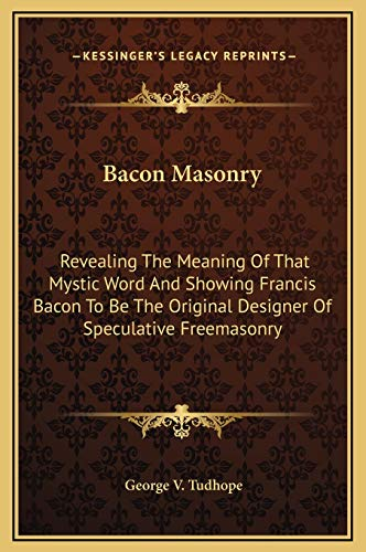 9781169261679: Bacon Masonry: Revealing The Meaning Of That Mystic Word And Showing Francis Bacon To Be The Original Designer Of Speculative Freemasonry