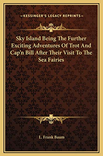 Sky Island Being The Further Exciting Adventures Of Trot And Cap'n Bill After Their Visit To The Sea Fairies (9781169268753) by L. Frank Baum