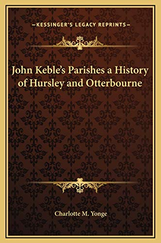 John Keble's Parishes a History of Hursley and Otterbourne (9781169270527) by Charlotte M. Yonge