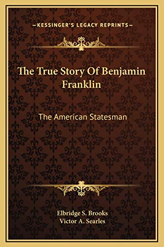 9781169298477: The True Story Of Benjamin Franklin: The American Statesman