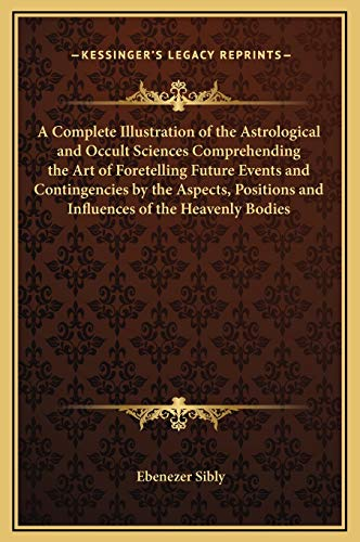 9781169324800: A Complete Illustration of the Astrological and Occult Sciences Comprehending the Art of Foretelling Future Events and Contingencies by the Aspects, Positions and Influences of the Heavenly Bodies