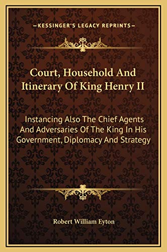9781169328259: Court, Household and Itinerary of King Henry II: Instancing Also the Chief Agents and Adversaries of the King in His Government, Diplomacy and Strategy