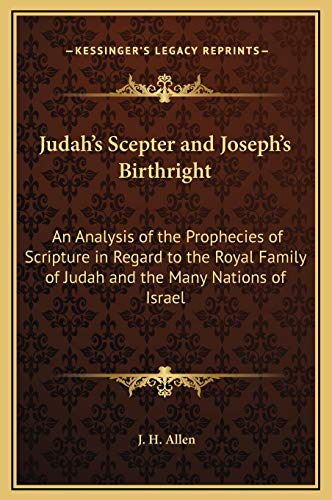 Judah's Scepter and Joseph's Birthright: An Analysis of the Prophecies of Scripture in Regard to the Royal Family of Judah and the Many Nations of Israel (1169332765) by J. H. Allen