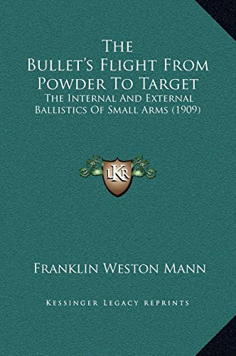 9781169336339: The Bullet's Flight From Powder To Target: The Internal And External Ballistics Of Small Arms (1909)