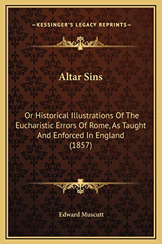 9781169336605: Altar Sins: Or Historical Illustrations Of The Eucharistic Errors Of Rome, As Taught And Enforced In England (1857)