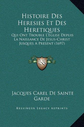9781169354661: Histoire Des Heresies Et Des Heretiques: Qui Ont Trouble L'Eglise Depuis La Naissance De Jesus-Christ Jusques A Present (1697) (French Edition)